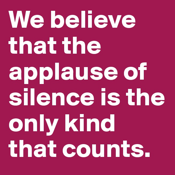 We believe that the applause of silence is the only kind that counts.