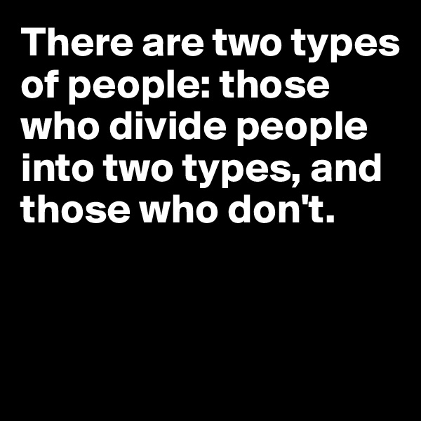 There are two types of people: those who divide people into two types, and those who don't.