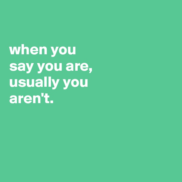 when you say you are, usually you aren't.