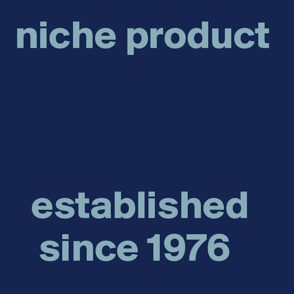 niche product      established      since 1976