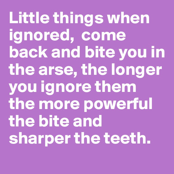 Little things when ignored,  come back and bite you in the arse, the longer you ignore them the more powerful the bite and sharper the teeth.