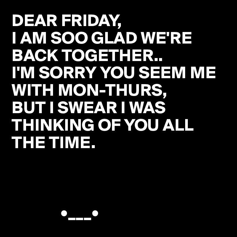 DEAR FRIDAY, I AM SOO GLAD WE'RE BACK TOGETHER.. I'M SORRY YOU SEEM ME WITH MON-THURS,  BUT I SWEAR I WAS THINKING OF YOU ALL THE TIME.                  •___•