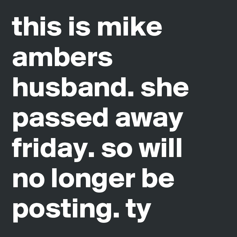 this is mike ambers husband. she passed away friday. so will no longer be posting. ty