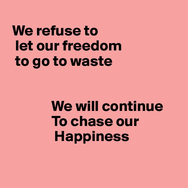 We refuse to    let our freedom   to go to waste                 We will continue               To chase our                 Happiness