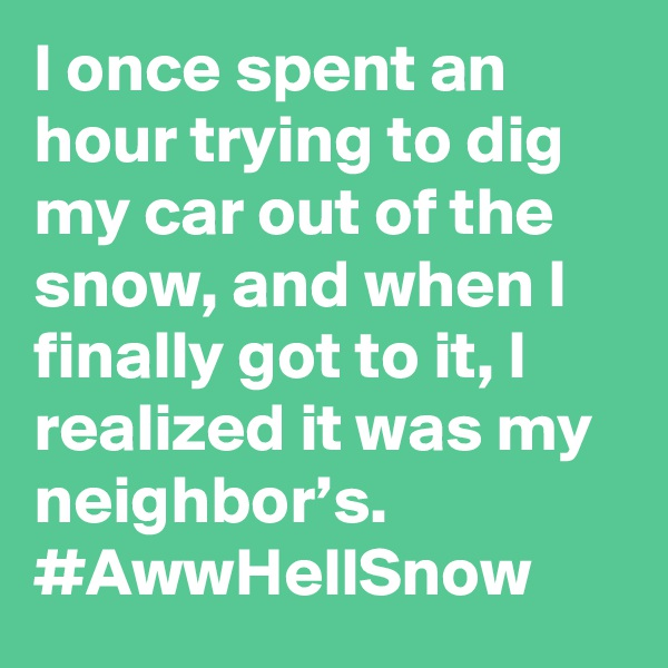 I once spent an hour trying to dig my car out of the snow, and when I finally got to it, I realized it was my neighbor's. #AwwHellSnow