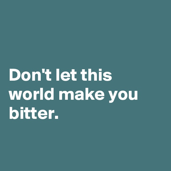Don't let this world make you bitter.