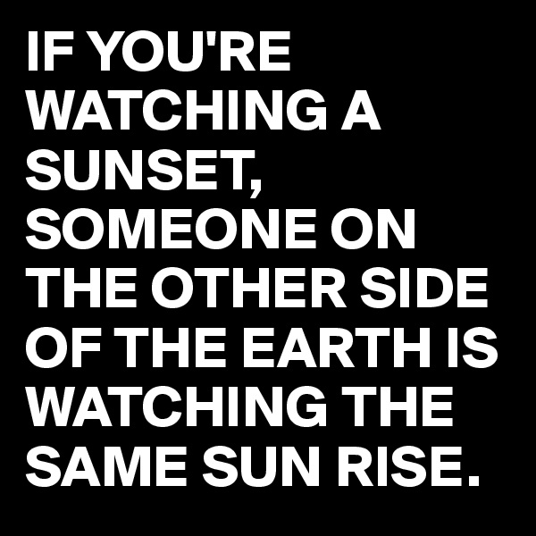 IF YOU'RE WATCHING A SUNSET, SOMEONE ON THE OTHER SIDE OF THE EARTH IS WATCHING THE SAME SUN RISE.