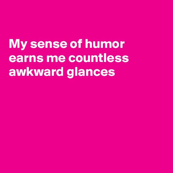 My sense of humor  earns me countless  awkward glances