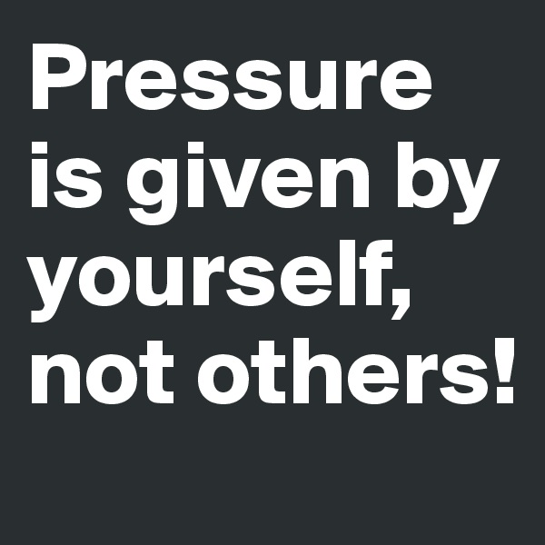 Pressure is given by yourself, not others!