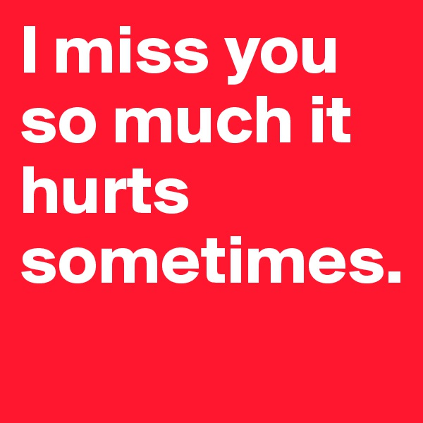 I Miss You So Much It Hurts Sometimes Post By Tk93 On Boldomatic