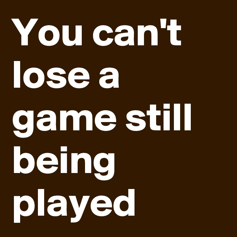 You can't lose a game still being played