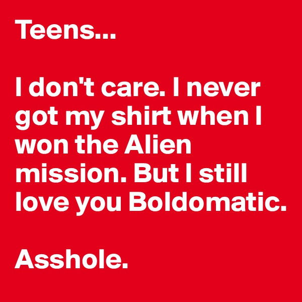 Teens...  I don't care. I never got my shirt when I won the Alien mission. But I still love you Boldomatic.  Asshole.