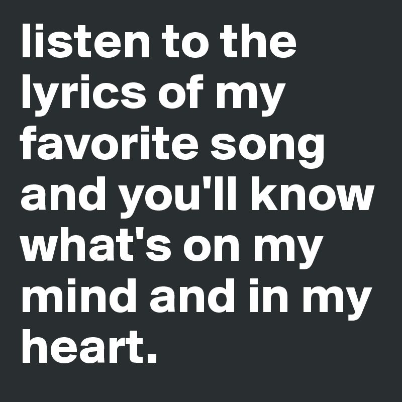 listen to the lyrics of my favorite song and you'll know what's on ...