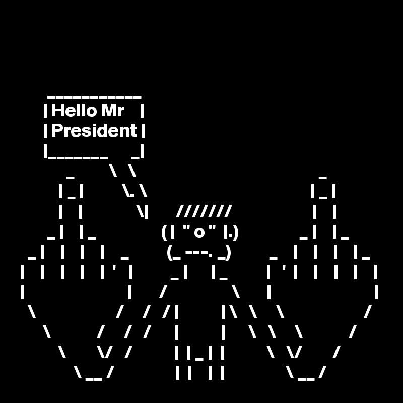 "___________       | Hello Mr    |       | President |       |_______      _|             _         \   \                                                _           | _ |          \. \                                           | _ |           |    |              \|       ///////                     |    |        _ |    | _                 ( |  "" o ""  |.)                _ |    | _   _ |    |    |    |    _          (_ ---. _)          _    |    |    |    | _ |    |    |    |    |  '   |          _ |      | _          |   '  |    |    |    |    | |                           |       /                 \       |                           |   \                     /     /   / |           | \   \     \                     /       \            /     /   /      |           |      \   \     \            /           \        \/   /           |  | _ |  |           \   \/        /               \ __ /                |  |    |  |                \ __ /"