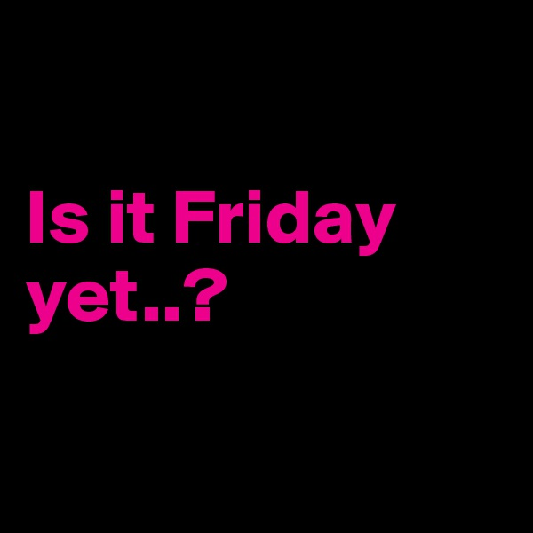 Is it Friday yet..?
