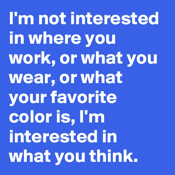 I'm not interested in where you work, or what you wear, or what your favorite color is, I'm interested in what you think.