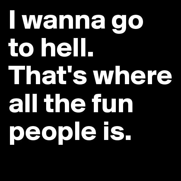 I wanna go to hell. That's where all the fun people is.