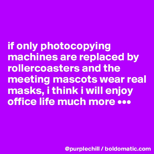 if only photocopying machines are replaced by rollercoasters and the meeting mascots wear real masks, i think i will enjoy office life much more •••