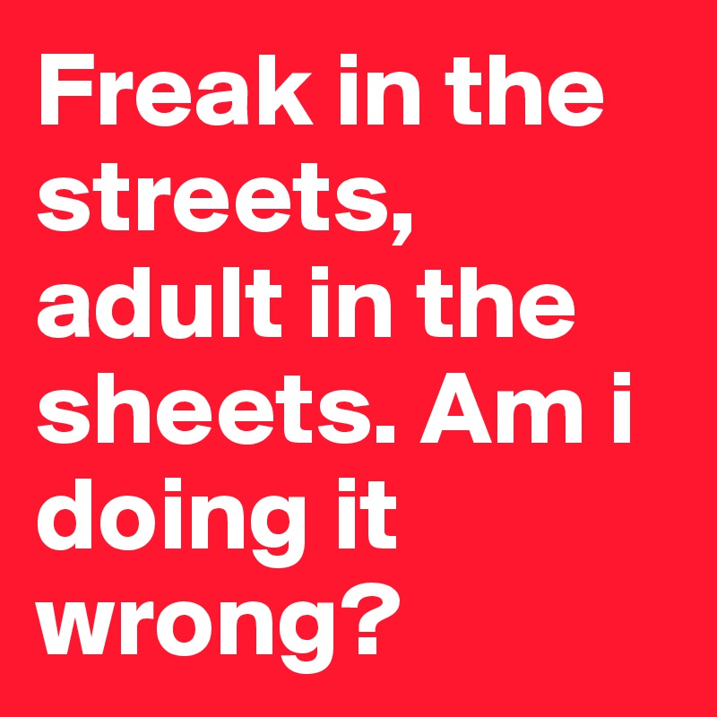 Freak in the streets, adult in the sheets. Am i doing it wrong?