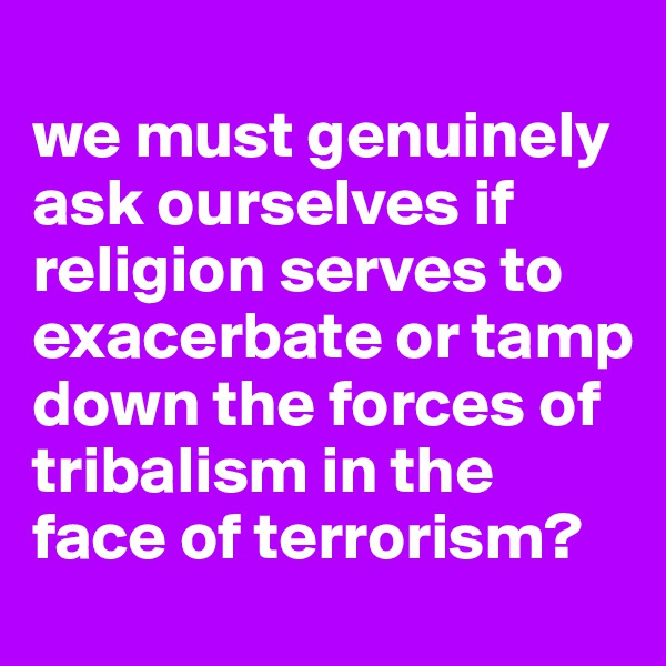 we must genuinely ask ourselves if religion serves to exacerbate or tamp down the forces of tribalism in the face of terrorism?