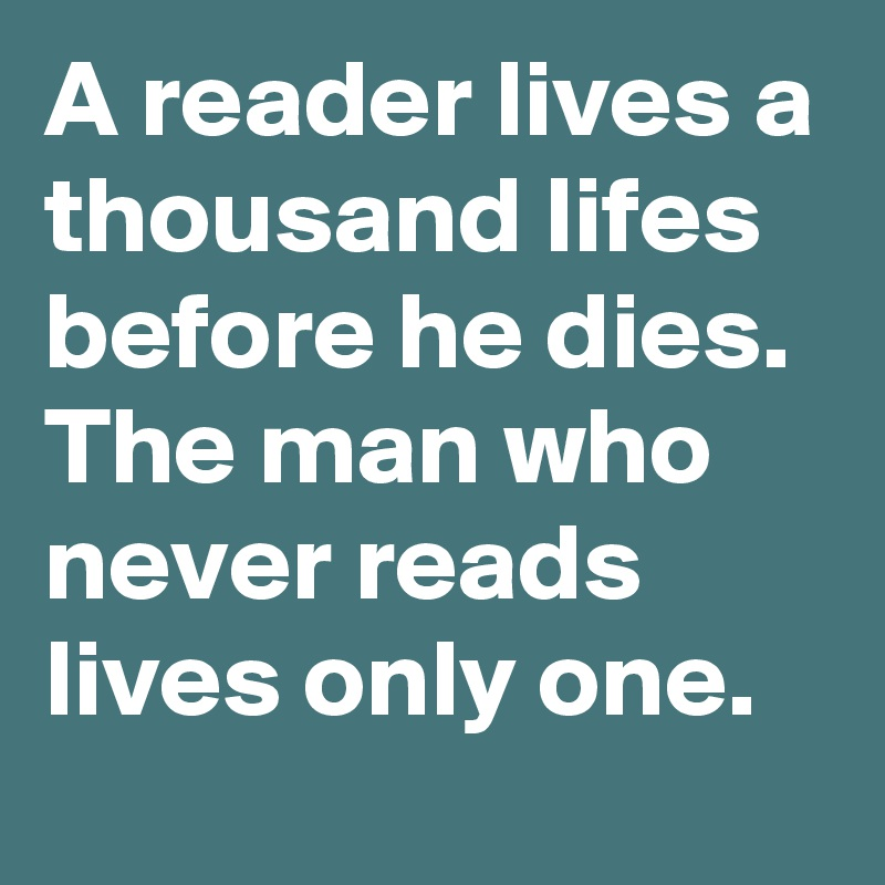 A reader lives a thousand lifes before he dies. The man who never reads lives only one.