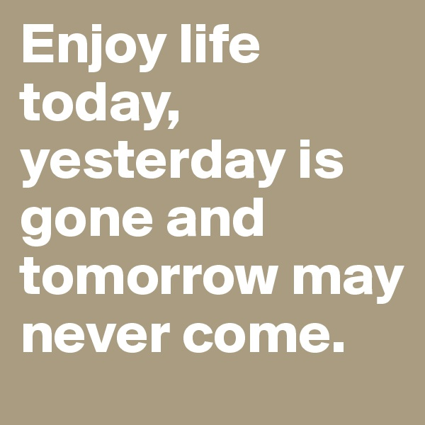 Enjoy life today, yesterday is gone and tomorrow may never come.