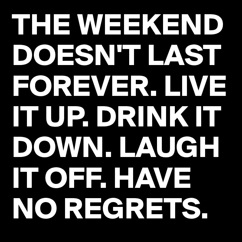 THE WEEKEND DOESN'T LAST FOREVER. LIVE IT UP. DRINK IT DOWN. LAUGH IT OFF. HAVE NO REGRETS.
