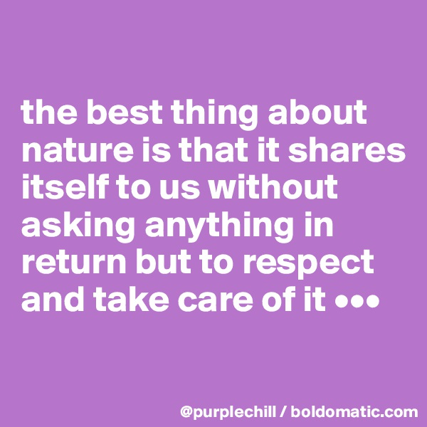 the best thing about nature is that it shares itself to us without asking anything in return but to respect and take care of it •••