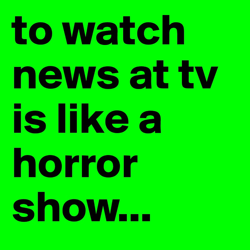 to watch news at tv is like a horror show...