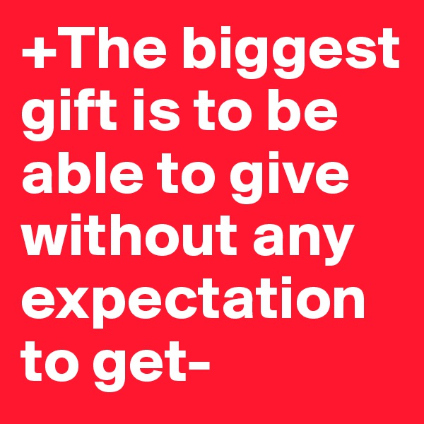 +The biggest gift is to be able to give without any expectation to get-