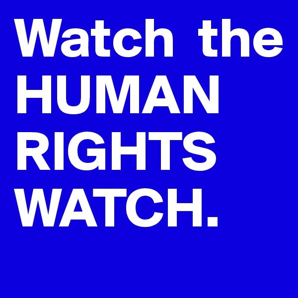 Watch  the HUMAN RIGHTS WATCH.
