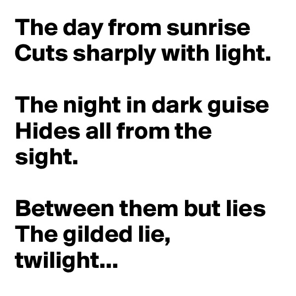 The day from sunrise Cuts sharply with light.  The night in dark guise Hides all from the sight.  Between them but lies The gilded lie, twilight...