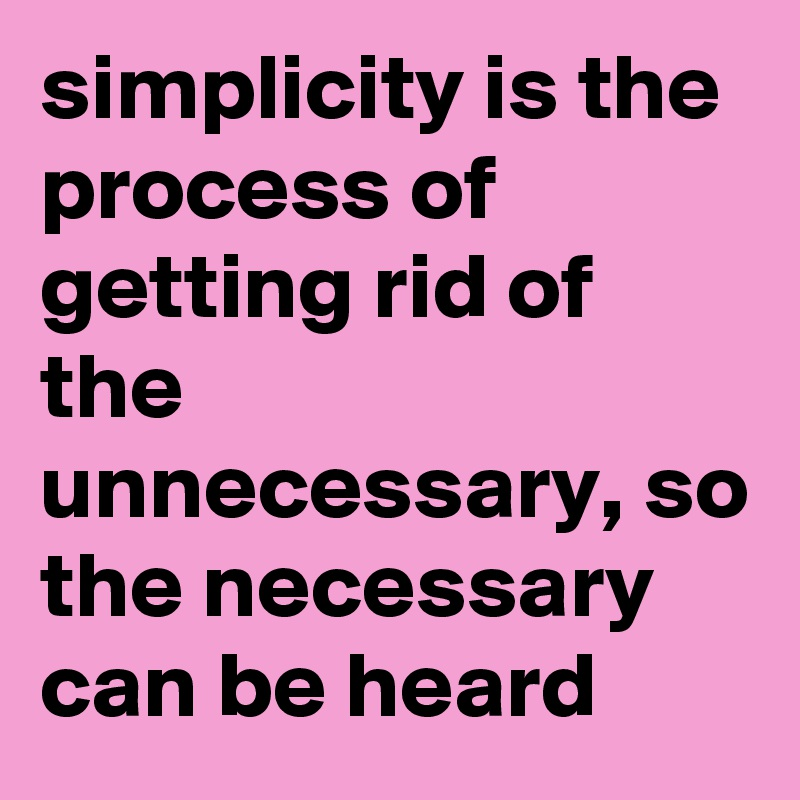 simplicity is the process of getting rid of the unnecessary, so the necessary can be heard