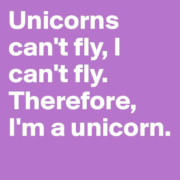Unicorns can't fly, I can't fly. Therefore, I'm a unicorn.