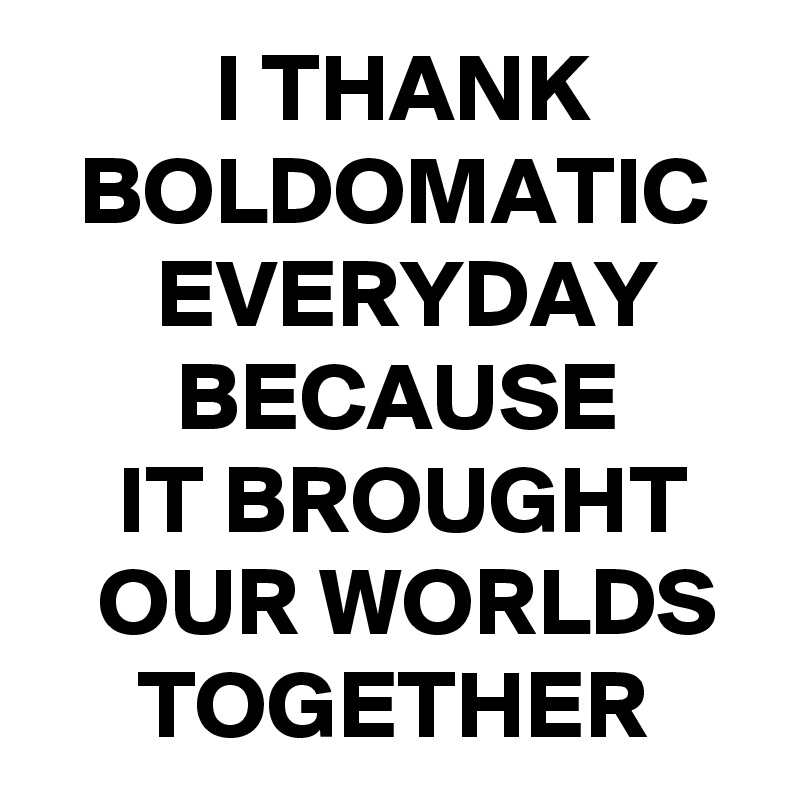 I THANK   BOLDOMATIC       EVERYDAY        BECAUSE     IT BROUGHT    OUR WORLDS      TOGETHER