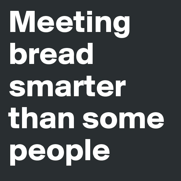 Meeting bread smarter than some people