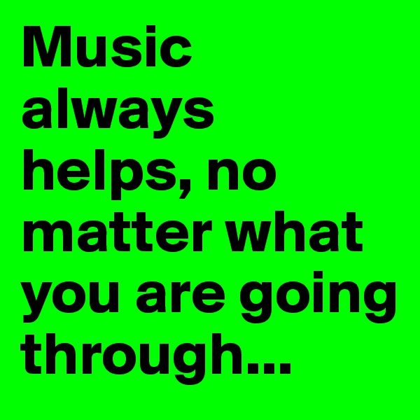 Music always helps, no matter what you are going through...