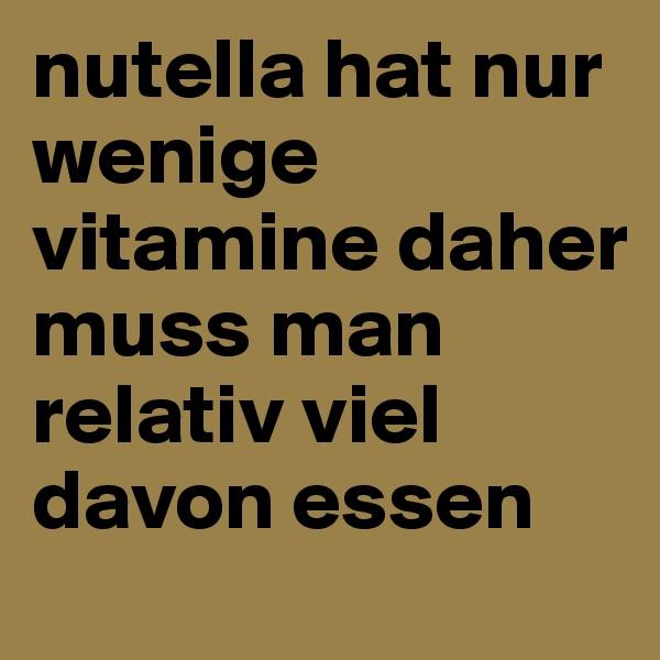 nutella hat nur wenige vitamine daher muss man relativ viel davon essen