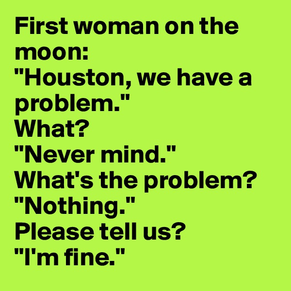 "First woman on the moon: ""Houston, we have a problem."" What? ""Never mind."" What's the problem? ""Nothing."" Please tell us? ""I'm fine."""