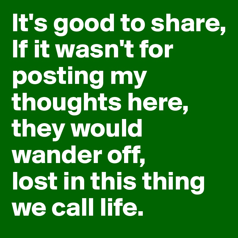It's good to share, If it wasn't for posting my thoughts here, they would wander off,  lost in this thing  we call life.