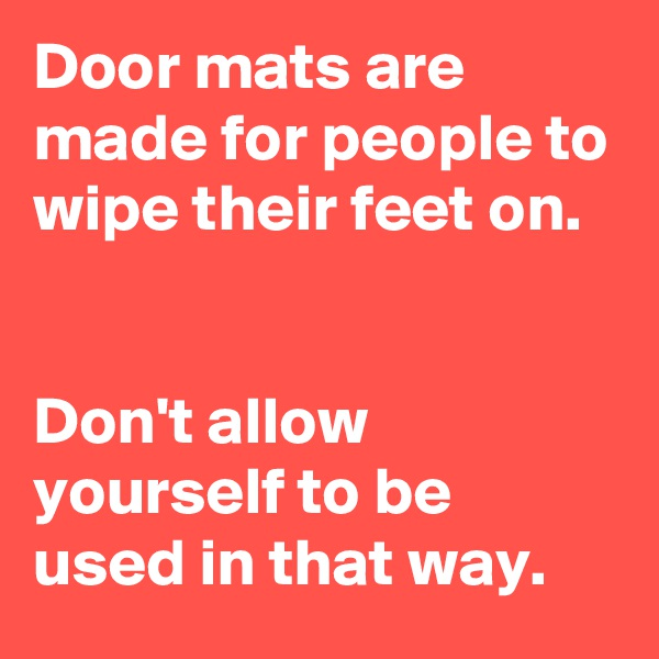 Door mats are made for people to wipe their feet on.    Don't allow yourself to be used in that way.