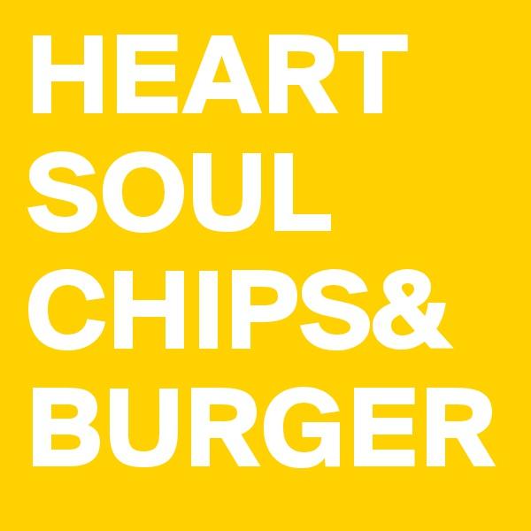 HEART SOUL CHIPS& BURGER