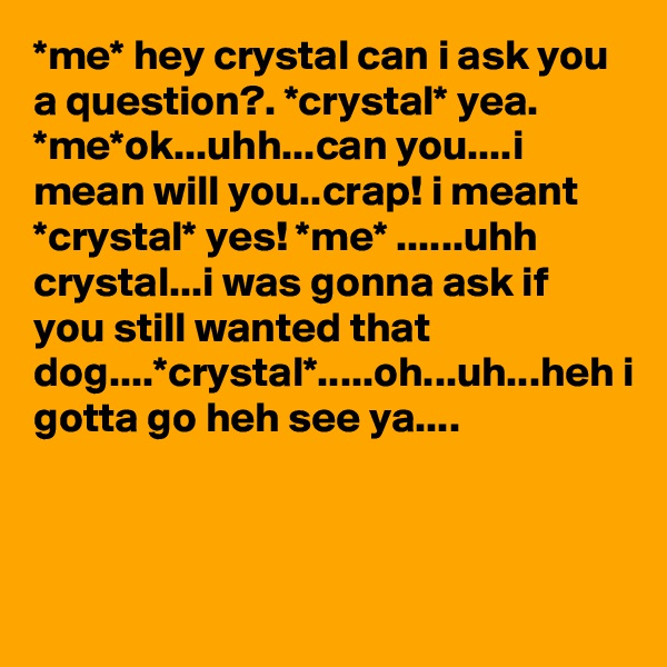 *me* hey crystal can i ask you a question?. *crystal* yea. *me*ok...uhh...can you....i mean will you..crap! i meant *crystal* yes! *me* ......uhh crystal...i was gonna ask if you still wanted that dog....*crystal*.....oh...uh...heh i gotta go heh see ya....
