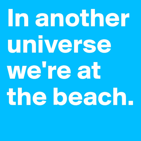 In another universe we're at the beach.