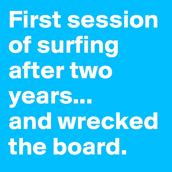 First session of surfing after two years...  and wrecked the board.