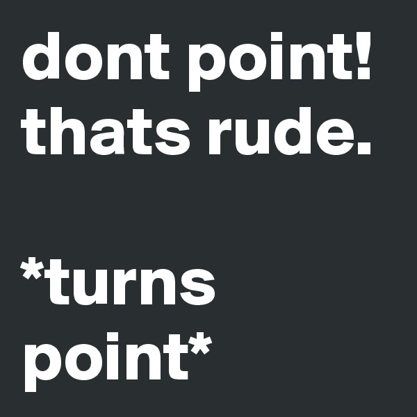 dont point! thats rude.  *turns point*