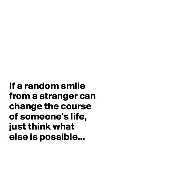 If a random smile  from a stranger can  change the course  of someone's life,  just think what  else is possible...