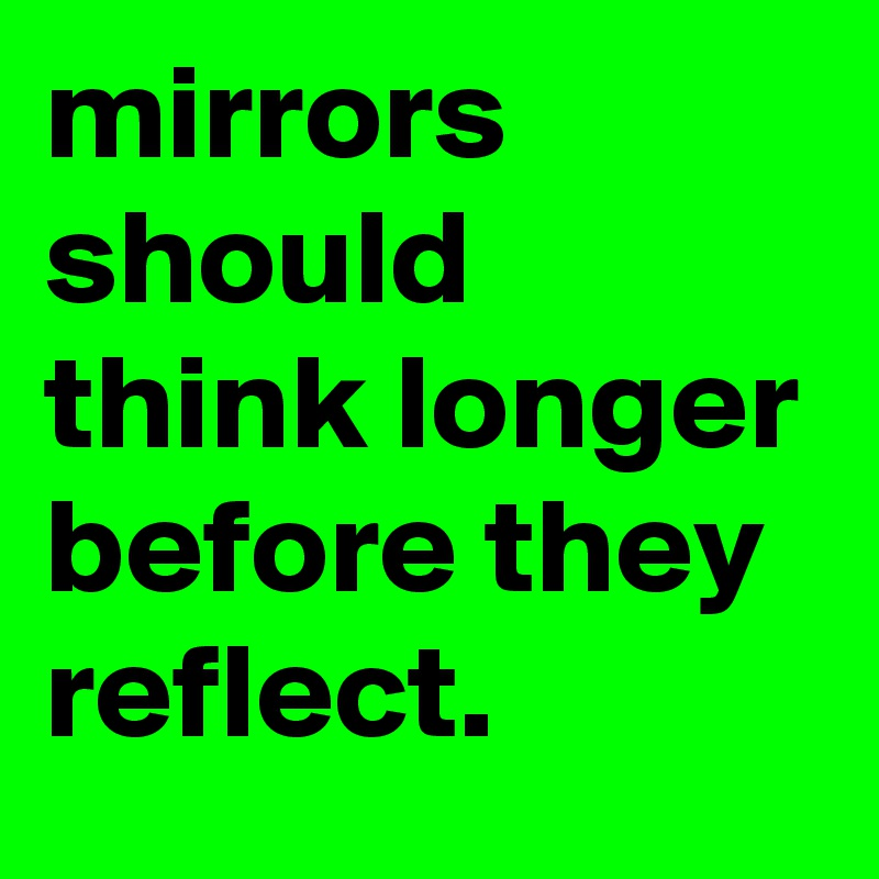 mirrors should think longer before they reflect.