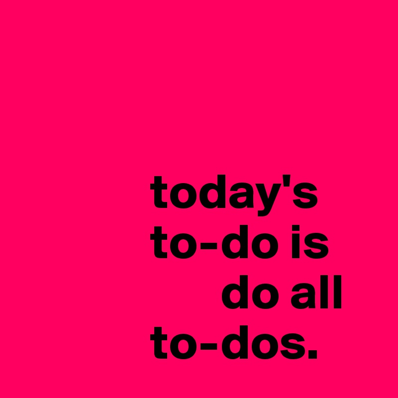 today's              to-do is                                     do all               to-dos.