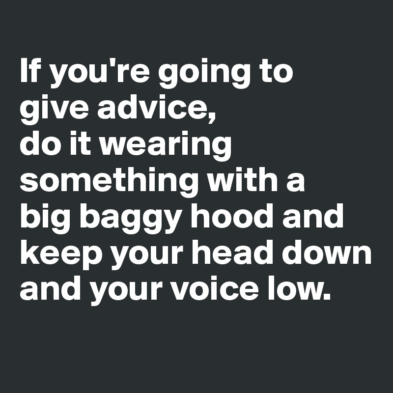 If you're going to  give advice,  do it wearing something with a  big baggy hood and keep your head down and your voice low.